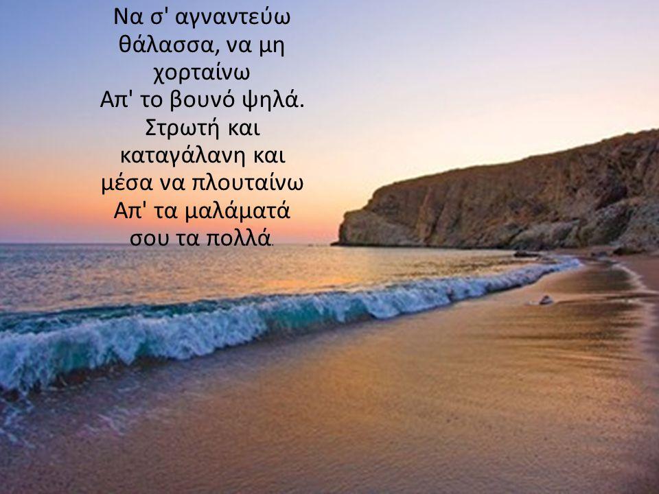 Να σ αγναντεύω θάλασσα, να μη χορταίνω Απ το βουνό ψηλά.