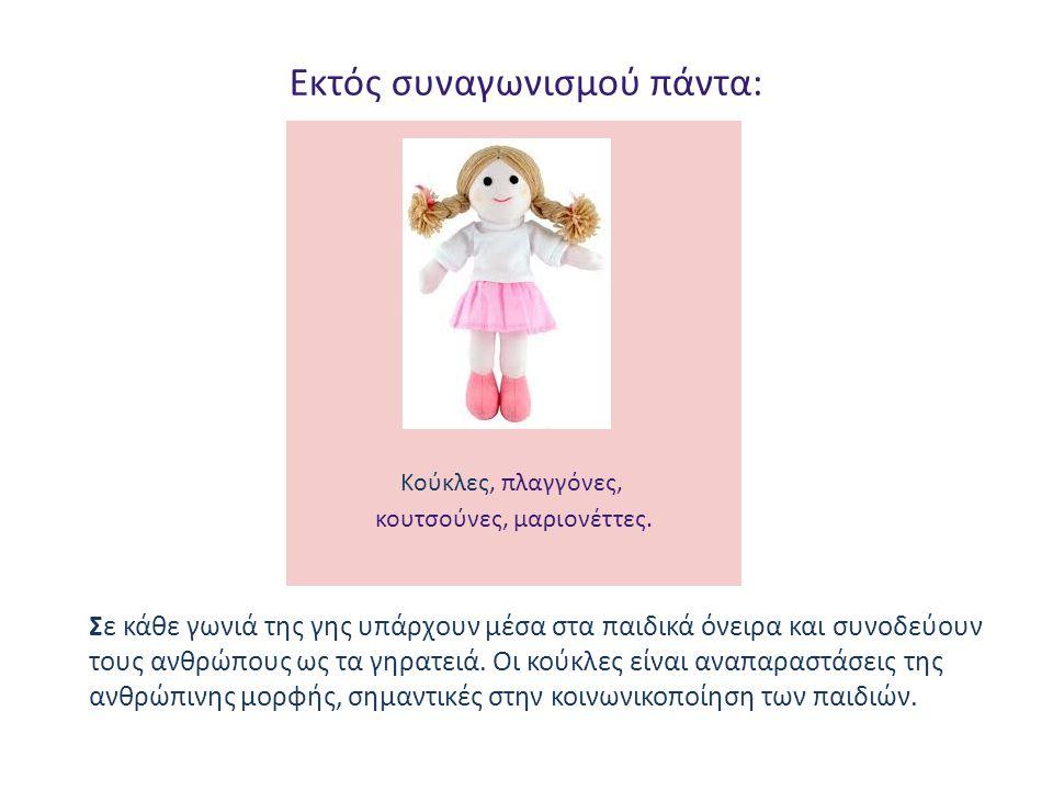 Εκτός συναγωνισμού πάντα: Κούκλες, πλαγγόνες, κουτσούνες, μαριονέττες. Σε κάθε γωνιά της γης υπάρχουν μέσα στα παιδικά όνειρα και συνοδεύουν τους ανθρ