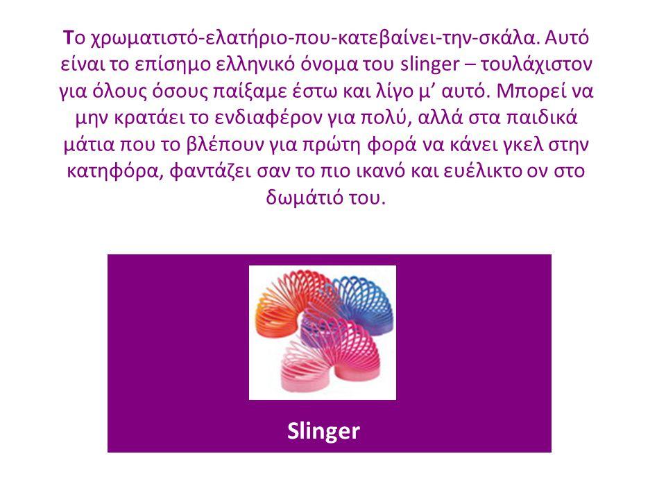 Slinger Το χρωματιστό-ελατήριο-που-κατεβαίνει-την-σκάλα. Αυτό είναι το επίσημο ελληνικό όνομα του slinger – τουλάχιστον για όλους όσους παίξαμε έστω κ