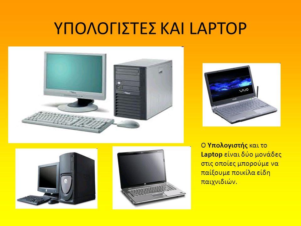 ΥΠΟΛΟΓΙΣΤΕΣ ΚΑΙ LAPTOP Ο Υπολογιστής και το Laptop είναι δύο μονάδες στις οποίες μπορούμε να παίξουμε ποικίλα είδη παιχνιδιών.