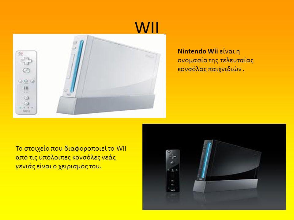 WII Nintendo Wii είναι η ονομασία της τελευταίας κονσόλας παιχνιδιών. Το στοιχείο που διαφοροποιεί το Wii από τις υπόλοιπες κονσόλες νεάς γενιάς είναι