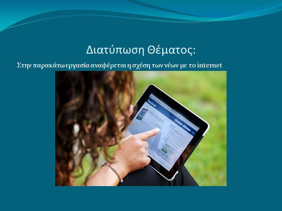 Διατύπωση Θέματος: Στην παρακάτω εργασία αναφέρεται η σχέση των νέων με το internet