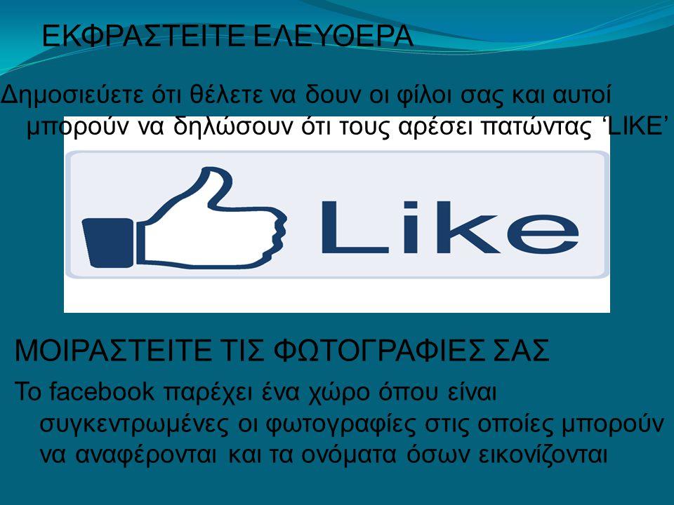 ΕΚΦΡΑΣΤΕΙΤΕ ΕΛΕΥΘΕΡΑ Δημοσιεύετε ότι θέλετε να δουν οι φίλοι σας και αυτοί μπορούν να δηλώσουν ότι τους αρέσει πατώντας 'LIKE' ΜΟΙΡΑΣΤΕΙΤΕ ΤΙΣ ΦΩΤΟΓΡΑΦΙΕΣ ΣΑΣ Το facebook παρέχει ένα χώρο όπου είναι συγκεντρωμένες οι φωτογραφίες στις οποίες μπορούν να αναφέρονται και τα ονόματα όσων εικονίζονται