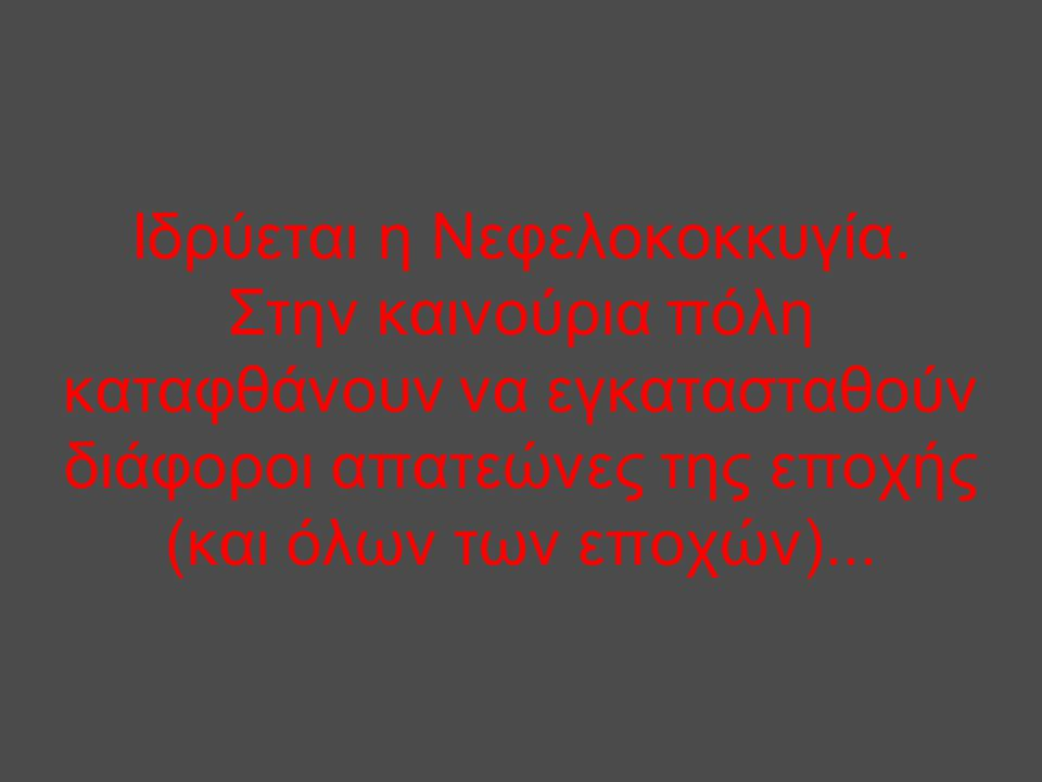 Ιδρύεται η Νεφελοκοκκυγία. Στην καινούρια πόλη καταφθάνουν να εγκατασταθούν διάφοροι απατεώνες της εποχής (και όλων των εποχών)...