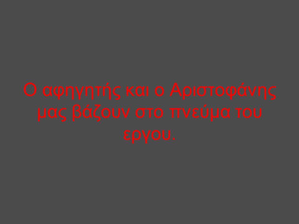 Ο αφηγητής και ο Αριστοφάνης μας βάζουν στο πνεύμα του εργου.