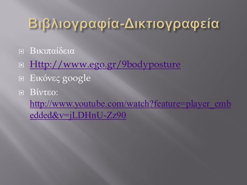  Βικιπαίδεια  Http://www.ego.gr/9bodyposture Http://www.ego.gr/9bodyposture  Εικόνες google  Βίντεο : http://www.youtube.com/watch?feature=player_emb edded&v=jLDHnU-Zz90 http://www.youtube.com/watch?feature=player_emb edded&v=jLDHnU-Zz90