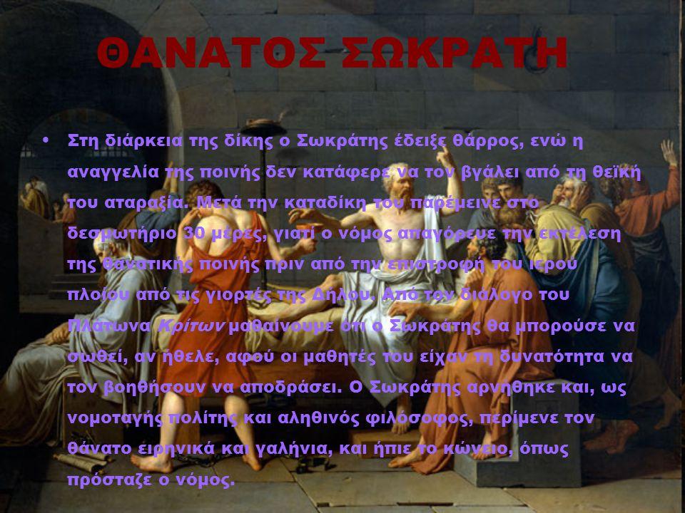 ΘΑΝΑΤΟΣ ΣΩΚΡΑΤΗ Στη διάρκεια της δίκης ο Σωκράτης έδειξε θάρρος, ενώ η αναγγελία της ποινής δεν κατάφερε να τον βγάλει από τη θεϊκή του αταραξία. Μετά