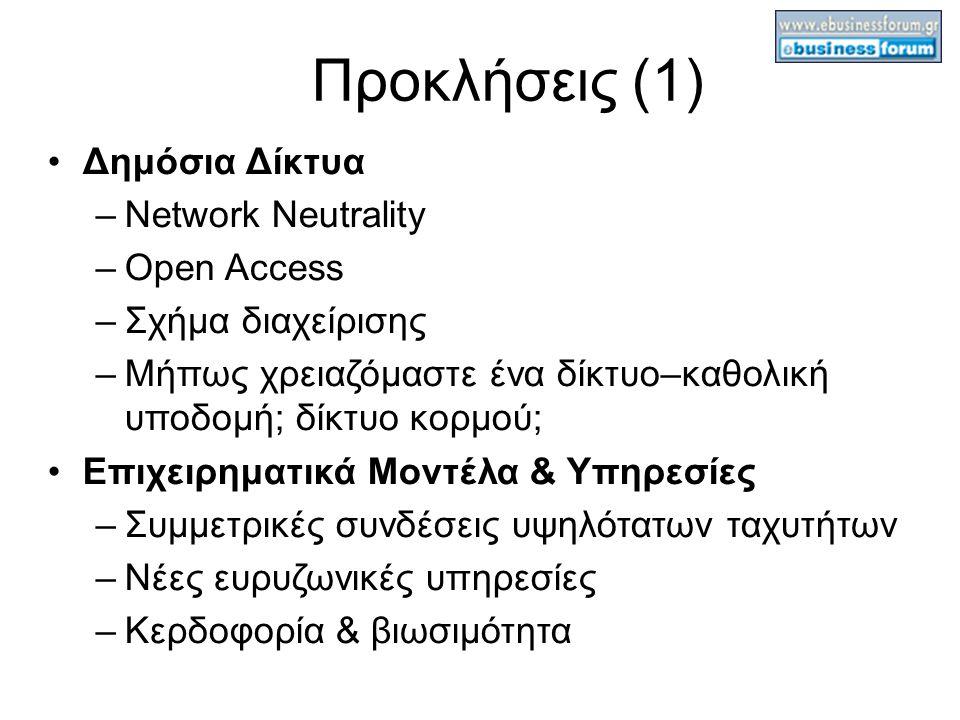 Προκλήσεις (1) Δημόσια Δίκτυα –Network Neutrality –Open Access –Σχήμα διαχείρισης –Μήπως χρειαζόμαστε ένα δίκτυο–καθολική υποδομή; δίκτυο κορμού; Επιχειρηματικά Μοντέλα & Υπηρεσίες –Συμμετρικές συνδέσεις υψηλότατων ταχυτήτων –Νέες ευρυζωνικές υπηρεσίες –Κερδοφορία & βιωσιμότητα
