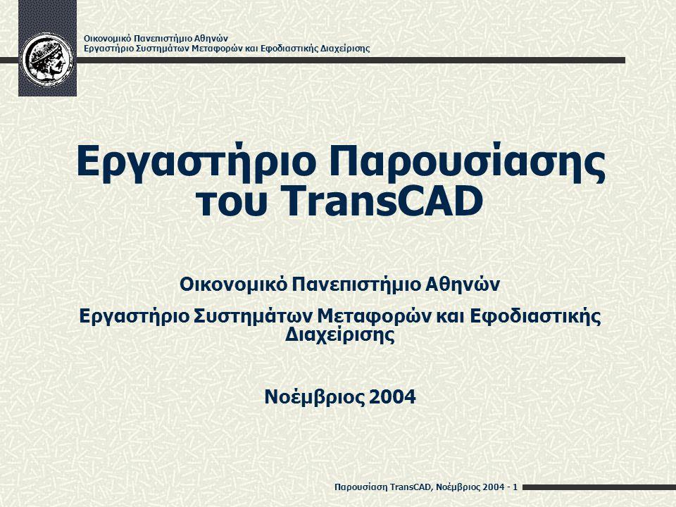 Παρουσίαση TransCAD, Νοέμβριος 2004 - 2 Οικονομικό Πανεπιστήμιο Αθηνών Εργαστήριο Συστημάτων Μεταφορών και Εφοδιαστικής Διαχείρισης Σκοπός του Εργαστηρίου Παρουσίαση του TransCAD Γεωγραφικό σύστημα πληροφόρησης που υποστηρίζει την ανάλυση προβλημάτων μεταφορών και εφοδιαστικής διαχείρισης Ασκήσεις Πρόβλημα δρομολόγησης οχημάτων Πρόβλημα χωροθέτησης Βαθμολόγηση 5 ερωτήσεις Ημερομηνία παράδοσης των απαντήσεων: 10/01/05