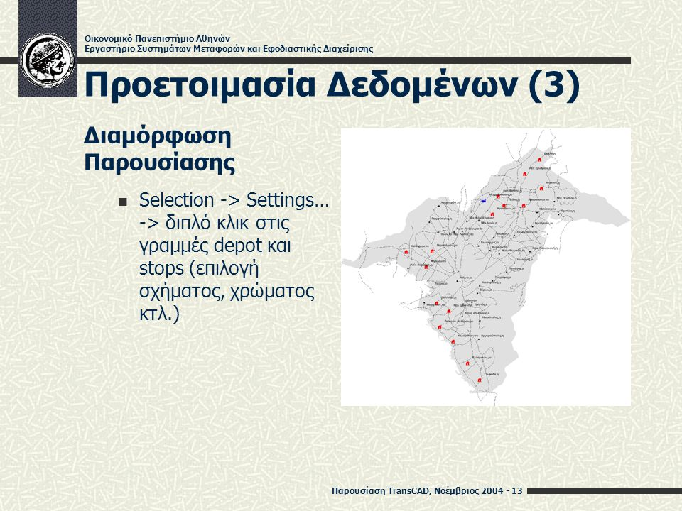 Παρουσίαση TransCAD, Νοέμβριος 2004 - 13 Οικονομικό Πανεπιστήμιο Αθηνών Εργαστήριο Συστημάτων Μεταφορών και Εφοδιαστικής Διαχείρισης Προετοιμασία Δεδομένων (3) Διαμόρφωση Παρουσίασης Selection -> Settings… -> διπλό κλικ στις γραμμές depot και stops (επιλογή σχήματος, χρώματος κτλ.)