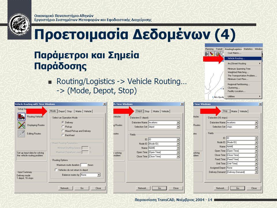 Παρουσίαση TransCAD, Νοέμβριος 2004 - 14 Οικονομικό Πανεπιστήμιο Αθηνών Εργαστήριο Συστημάτων Μεταφορών και Εφοδιαστικής Διαχείρισης Προετοιμασία Δεδομένων (4) Παράμετροι και Σημεία Παράδοσης Routing/Logistics -> Vehicle Routing… -> (Mode, Depot, Stop)