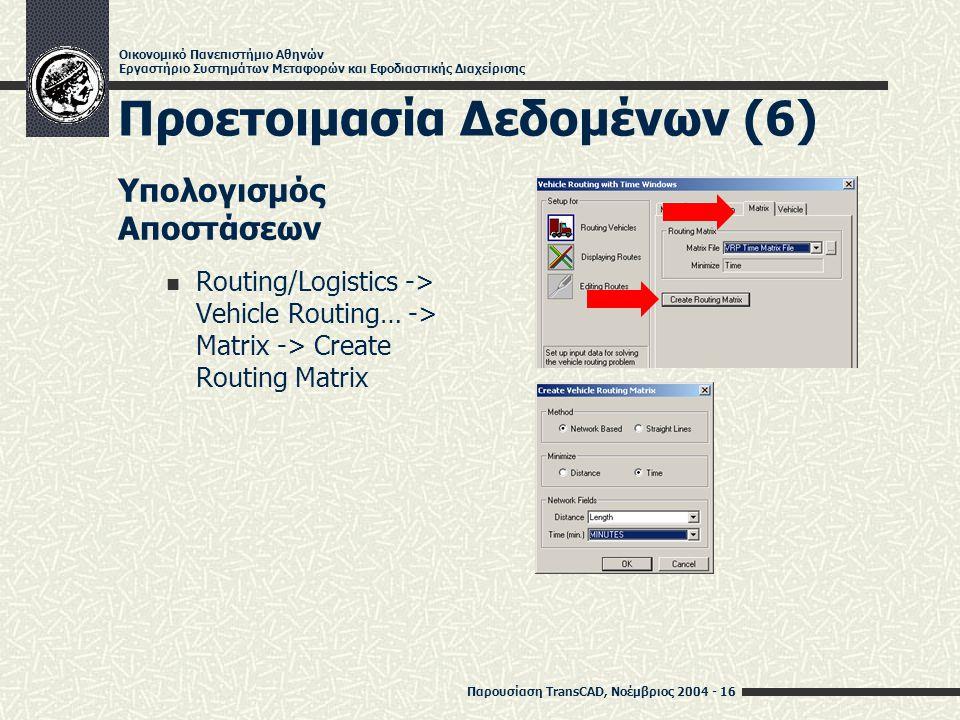 Παρουσίαση TransCAD, Νοέμβριος 2004 - 16 Οικονομικό Πανεπιστήμιο Αθηνών Εργαστήριο Συστημάτων Μεταφορών και Εφοδιαστικής Διαχείρισης Προετοιμασία Δεδομένων (6) Υπολογισμός Αποστάσεων Routing/Logistics -> Vehicle Routing… -> Matrix -> Create Routing Matrix