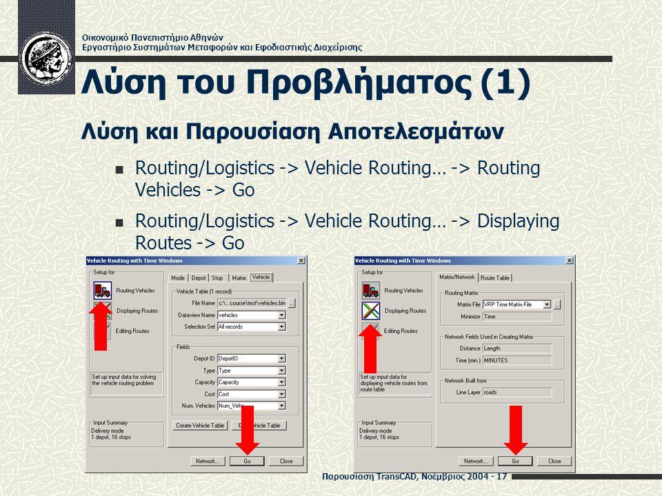 Παρουσίαση TransCAD, Νοέμβριος 2004 - 17 Οικονομικό Πανεπιστήμιο Αθηνών Εργαστήριο Συστημάτων Μεταφορών και Εφοδιαστικής Διαχείρισης Λύση του Προβλήματος (1) Λύση και Παρουσίαση Αποτελεσμάτων Routing/Logistics -> Vehicle Routing… -> Routing Vehicles -> Go Routing/Logistics -> Vehicle Routing… -> Displaying Routes -> Go