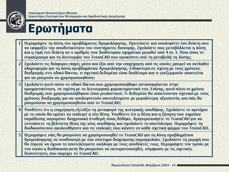 Παρουσίαση TransCAD, Νοέμβριος 2004 - 19 Οικονομικό Πανεπιστήμιο Αθηνών Εργαστήριο Συστημάτων Μεταφορών και Εφοδιαστικής Διαχείρισης Ερωτήματα 1Περιγράψτε τη λύση του προβλήματος δρομολόγησης.