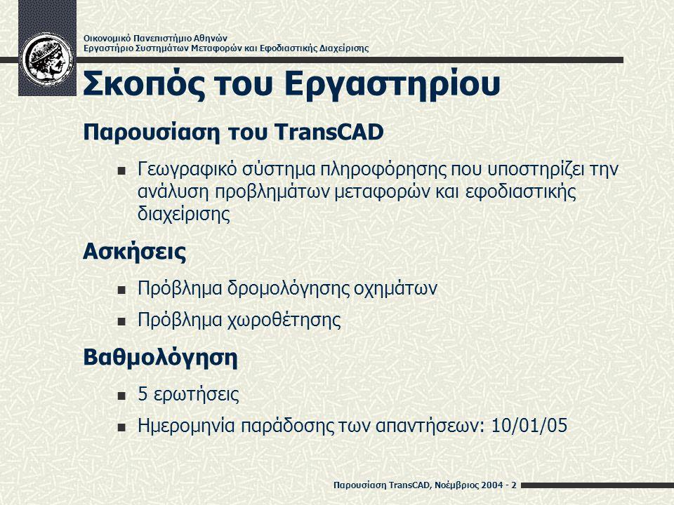 Παρουσίαση TransCAD, Νοέμβριος 2004 - 3 Οικονομικό Πανεπιστήμιο Αθηνών Εργαστήριο Συστημάτων Μεταφορών και Εφοδιαστικής Διαχείρισης Εισαγωγή Για τη λύση προβλημάτων δρομολόγησης με το TransCAD απαιτείται Ένας ψηφιακός χάρτης που να περιλαμβάνει το οδικό δίκτυο και τα σημεία που ενδιαφέρουν Η δημιουργία του δικτύου που αντιστοιχεί στο χάρτη του οδικού δικτύου Η ενημέρωση δεδομένων που αφορούν το σημείο έναρξης και λήξης των δρομολογίων Η ενημέρωση δεδομένων που αφορούν τα σημεία παράδοσης Η ενημέρωση δεδομένων που αφορούν τα οχήματα Ο υπολογισμός των αποστάσεων ανάμεσα σε κάθε ζεύγος σημείων