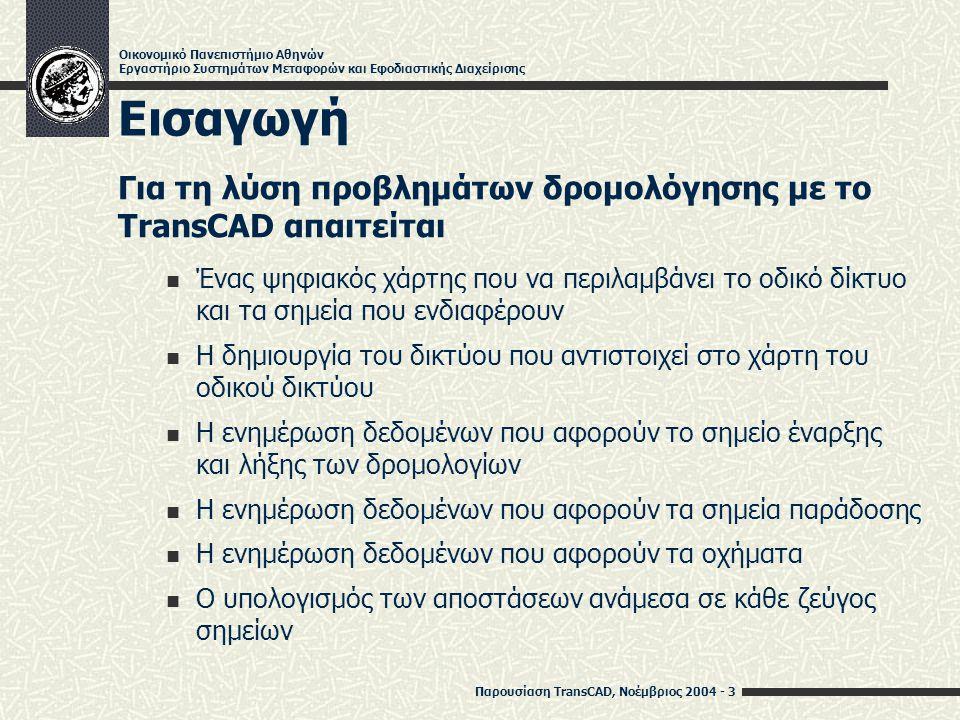 Παρουσίαση TransCAD, Νοέμβριος 2004 - 4 Οικονομικό Πανεπιστήμιο Αθηνών Εργαστήριο Συστημάτων Μεταφορών και Εφοδιαστικής Διαχείρισης Προετοιμασία του Χάρτη (1) Δημιουργία Χάρτη File -> Open… (είδος αρχείου: Geographic File) Ταυτόχρονη επιλογή prefecture.dbd, locations.dbd, roads.dbd (Νομαρχία Αθηνών, κέντρα δήμων, κύρια τμήματα οδικού δικτύου)