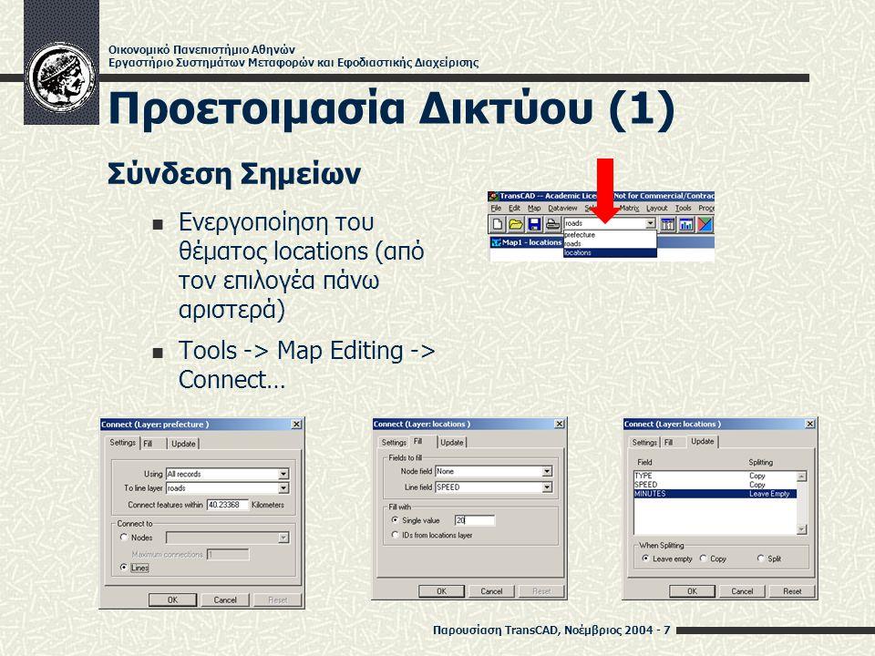 Παρουσίαση TransCAD, Νοέμβριος 2004 - 7 Οικονομικό Πανεπιστήμιο Αθηνών Εργαστήριο Συστημάτων Μεταφορών και Εφοδιαστικής Διαχείρισης Προετοιμασία Δικτύου (1) Σύνδεση Σημείων Ενεργοποίηση του θέματος locations (από τον επιλογέα πάνω αριστερά) Tools -> Map Editing -> Connect…