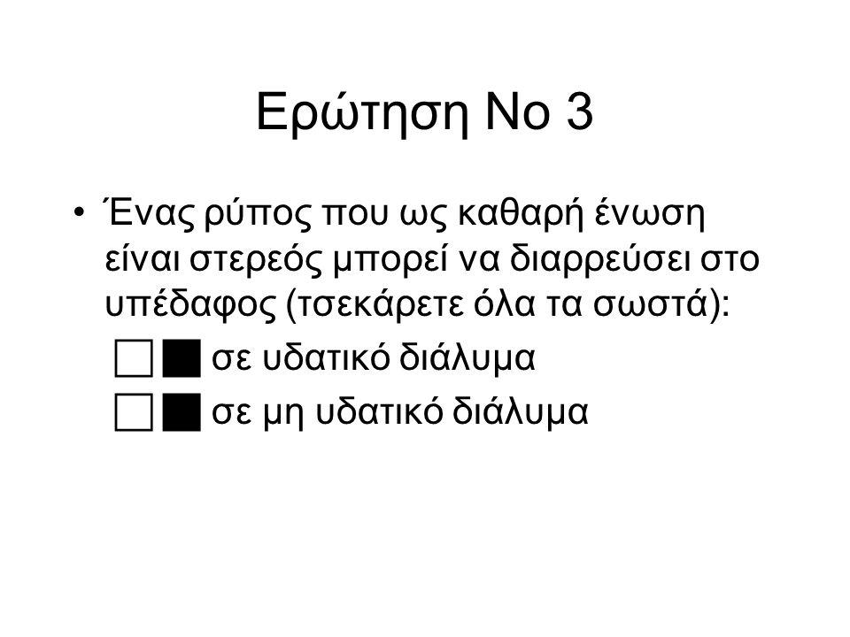 Ερώτηση Νο 3 Ένας ρύπος που ως καθαρή ένωση είναι στερεός μπορεί να διαρρεύσει στο υπέδαφος (τσεκάρετε όλα τα σωστά):   σε υδατικό διάλυμα   σε μη