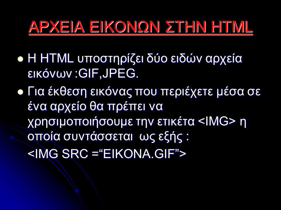 ΑΡΧΕΙΑ ΕΙΚΟΝΩΝ ΣΤΗΝ HTML Η HTML υποστηρίζει δύο ειδών αρχεία εικόνων :GIF,JPEG.