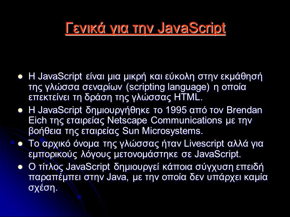 Γενικά για την JavaScript Η JavaScript είναι μια μικρή και εύκολη στην εκμάθησή της γλώσσα σεναρίων (scripting language) η οποία επεκτείνει τη δράση της γλώσσας HTML.