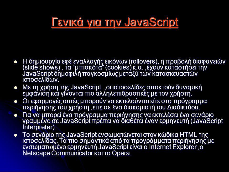 Γενικά για την JavaScript Η δημιουργία εφέ εναλλαγής εικόνων (rollovers), η προβολή διαφανειών (slide shows), τα μπισκότα (cookies) κ.α.,έχουν καταστήσει την JavaScript δημοφιλή παγκοσμίως μεταξύ των κατασκευαστών ιστοσελίδων.