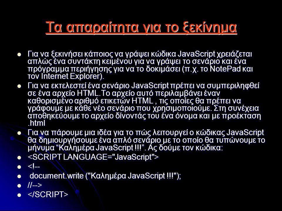 Τα απαραίτητα για το ξεκίνημα Για να ξεκινήσει κάποιος να γράψει κώδικα JavaScript χρειάζεται απλώς ένα συντάκτη κειμένου για να γράψει το σενάριο και ένα πρόγραμμα περιήγησης για να το δοκιμάσει (π.χ.