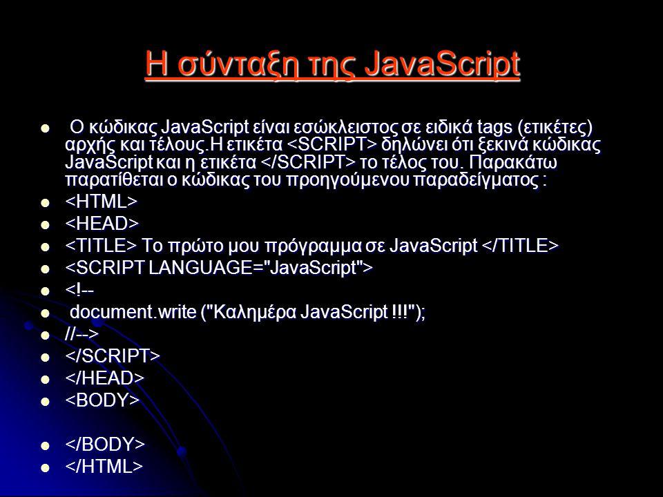 H σύνταξη της JavaScript Ο κώδικας JavaScript είναι εσώκλειστος σε ειδικά tags (ετικέτες) αρχής και τέλους.Η ετικέτα δηλώνει ότι ξεκινά κώδικας JavaScript και η ετικέτα το τέλος του.