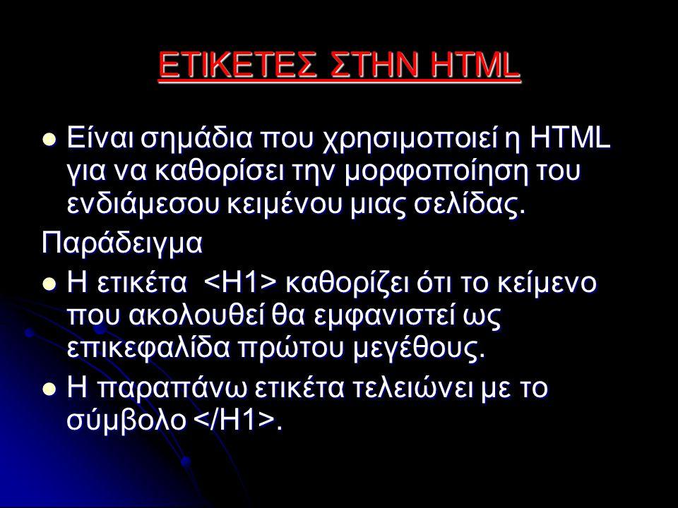 ΕΤΙΚΕΤΕΣ ΣΤΗΝ HTML Είναι σημάδια που χρησιμοποιεί η HTML για να καθορίσει την μορφοποίηση του ενδιάμεσου κειμένου μιας σελίδας.