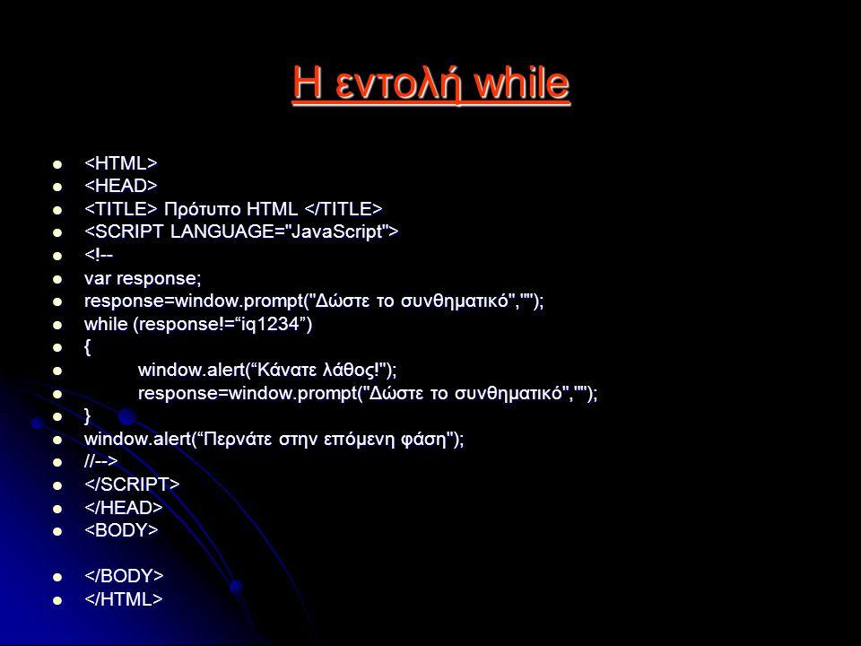 H εντολή while Πρότυπο HTML Πρότυπο HTML <!-- <!-- var response; var response; response=window.prompt( Δώστε το συνθηματικό , ); response=window.prompt( Δώστε το συνθηματικό , ); while (response!= iq1234 ) while (response!= iq1234 ) { window.alert( Κάνατε λάθος! ); window.alert( Κάνατε λάθος! ); response=window.prompt( Δώστε το συνθηματικό , ); response=window.prompt( Δώστε το συνθηματικό , ); } window.alert( Περνάτε στην επόμενη φάση ); window.alert( Περνάτε στην επόμενη φάση ); //--> //-->