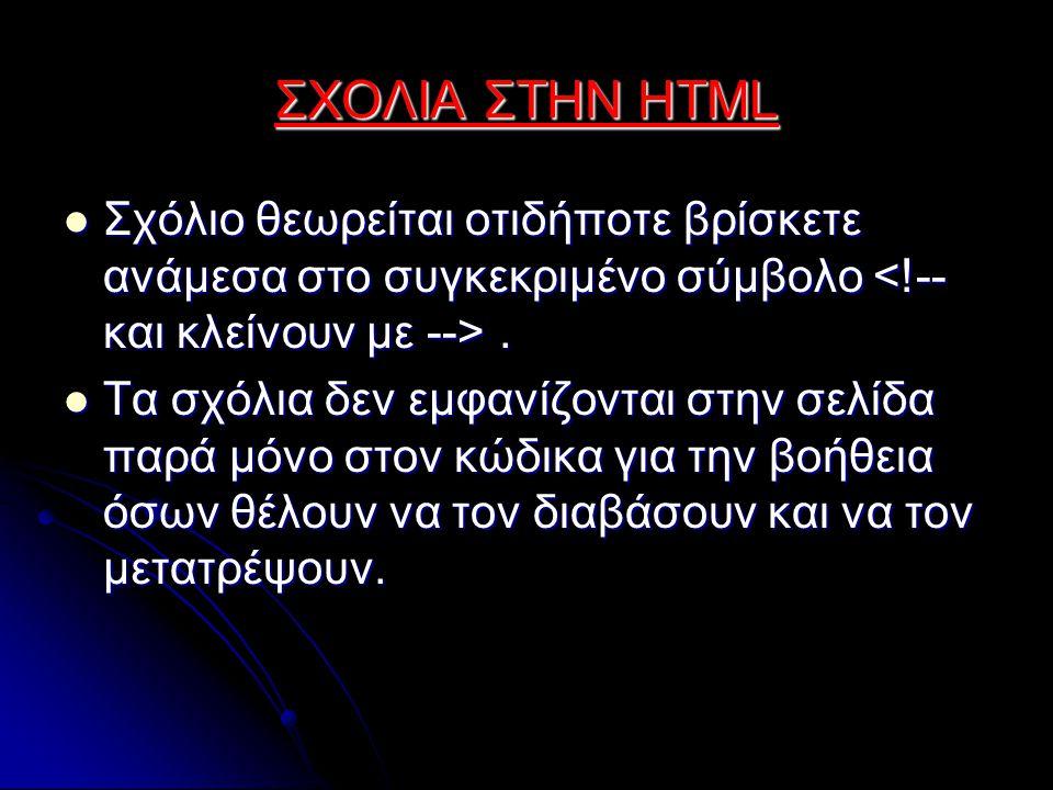 ΣΧΟΛΙΑ ΣΤΗΝ HTML Σχόλιο θεωρείται οτιδήποτε βρίσκετε ανάμεσα στο συγκεκριμένο σύμβολο.