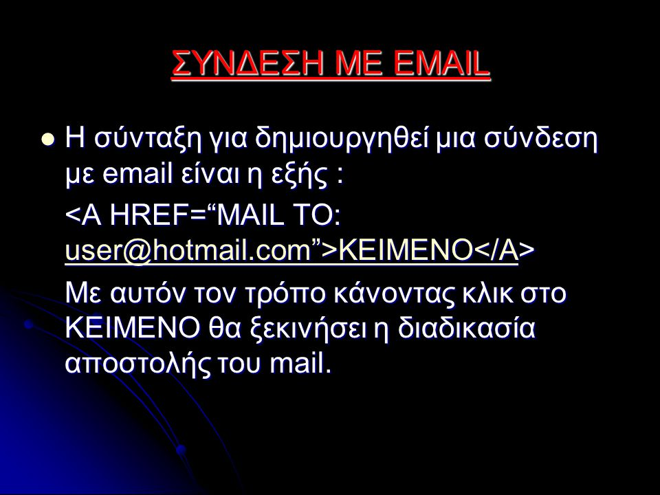 ΣΥΝΔΕΣΗ ΜΕ EMAIL Η σύνταξη για δημιουργηθεί μια σύνδεση με email είναι η εξής : Η σύνταξη για δημιουργηθεί μια σύνδεση με email είναι η εξής : ΚΕΙΜΕΝΟ ΚΕΙΜΕΝΟ user@hotmail.com >ΚΕΙΜΕΝΟ</Α user@hotmail.com >ΚΕΙΜΕΝΟ</Α Με αυτόν τον τρόπο κάνοντας κλικ στο ΚΕΙΜΕΝΟ θα ξεκινήσει η διαδικασία αποστολής του mail.