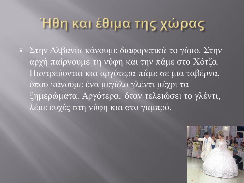  Στην Αλβανία κάνουμε διαφορετικά το γάμο. Στην αρχή παίρνουμε τη νύφη και την πάμε στο Χότζα. Παντρεύονται και αργότερα πάμε σε μια ταβέρνα, όπου κά