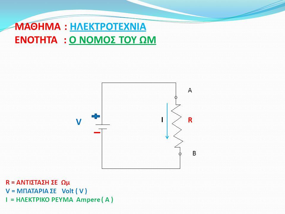 ΜΑΘΗΜΑ : ΗΛΕΚΤΡΟΤΕΧΝΙΑ ΕΝΟΤΗΤΑ : Ο ΝΟΜΟΣ ΤΟΥ ΩΜ R V I R = ΑΝΤΙΣΤΑΣΗ ΣΕ Ωμ V = ΜΠΑΤΑΡΙΑ ΣΕ Volt ( V ) I = ΗΛΕΚΤΡΙΚΟ ΡΕΥΜΑ Ampere ( A ) A B