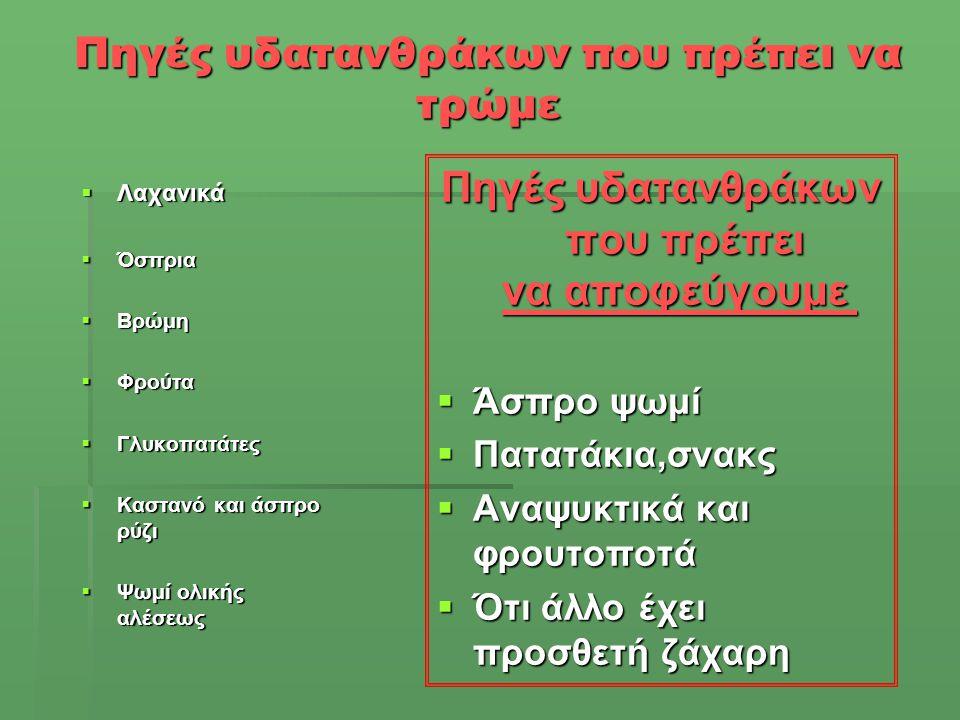 Πηγές υδατανθράκων που πρέπει να τρώμε  Λαχανικά  Όσπρια  Βρώμη  Φρούτα  Γλυκοπατάτες  Καστανό και άσπρο ρύζι  Ψωμί ολικής αλέσεως Πηγές υδαταν