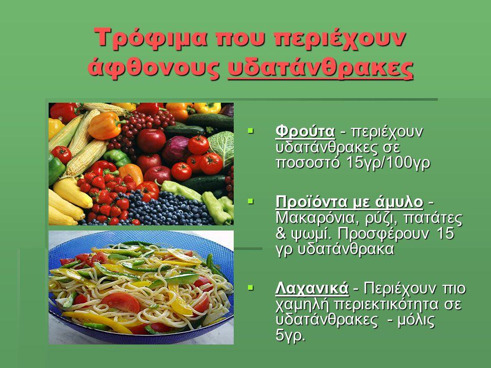 Τρόφιμα που περιέχουν άφθονους υδατάνθρακες  Φρούτα - περιέχουν υδατάνθρακες σε ποσοστό 15γρ/100γρ  Προϊόντα με άμυλο - Μακαρόνια, ρύζι, πατάτες & ψ