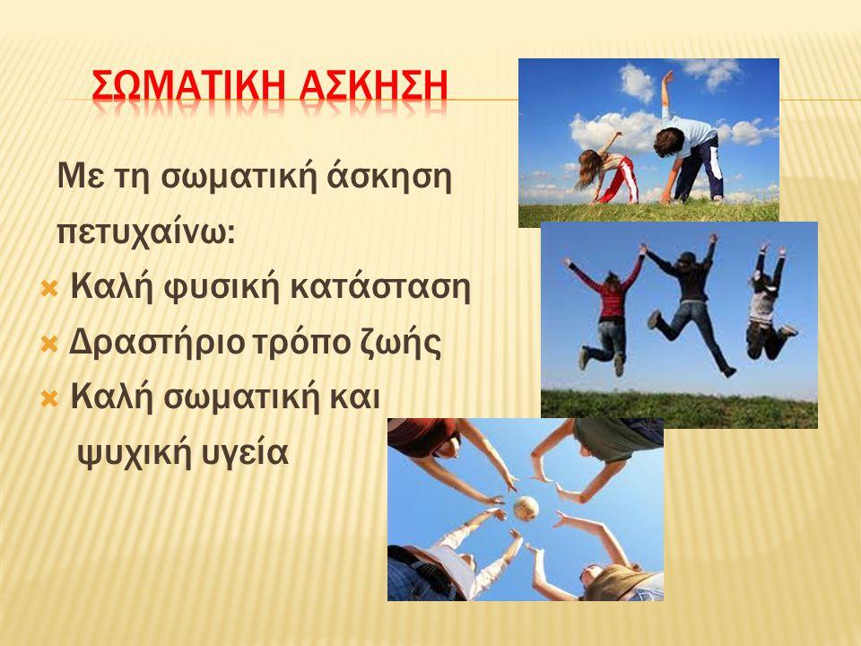 Με τη σωματική άσκηση πετυχαίνω:  Καλή φυσική κατάσταση  Δραστήριο τρόπο ζωής  Καλή σωματική και ψυχική υγεία