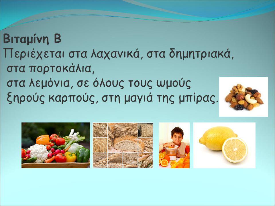 Βιταμίνη Β Περιέχεται στα λαχανικά, στα δημητριακά, στα πορτοκάλια, στα λεμόνια, σε όλους τους ωμούς ξηρούς καρπούς, στη μαγιά της μπίρας.