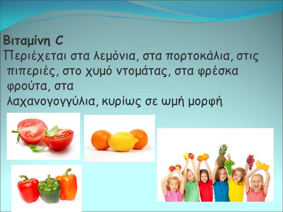 Βιταμίνη C Περιέχεται στα λεμόνια, στα πορτοκάλια, στις πιπεριές, στο χυμό ντομάτας, στα φρέσκα φρούτα, στα λαχανογογγύλια, κυρίως σε ωμή μορφή.