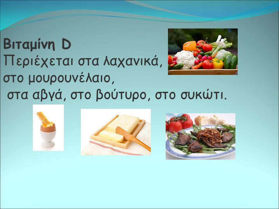 Βιταμίνη D Περιέχεται στα λαχανικά, στο μουρουνέλαιο, στα αβγά, στο βούτυρο, στο συκώτι.