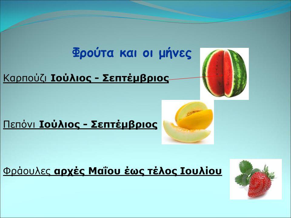 Φρούτα και οι μήνες Καρπούζι Ιούλιος - Σεπτέμβριος Πεπόνι Ιούλιος - Σεπτέμβριος Φράουλες αρχές Μαΐου έως τέλος Ιουλίου