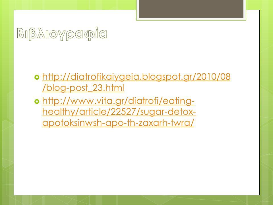  http://diatrofikaiygeia.blogspot.gr/2010/08 /blog-post_23.html http://diatrofikaiygeia.blogspot.gr/2010/08 /blog-post_23.html  http://www.vita.gr/diatrofi/eating- healthy/article/22527/sugar-detox- apotoksinwsh-apo-th-zaxarh-twra/ http://www.vita.gr/diatrofi/eating- healthy/article/22527/sugar-detox- apotoksinwsh-apo-th-zaxarh-twra/