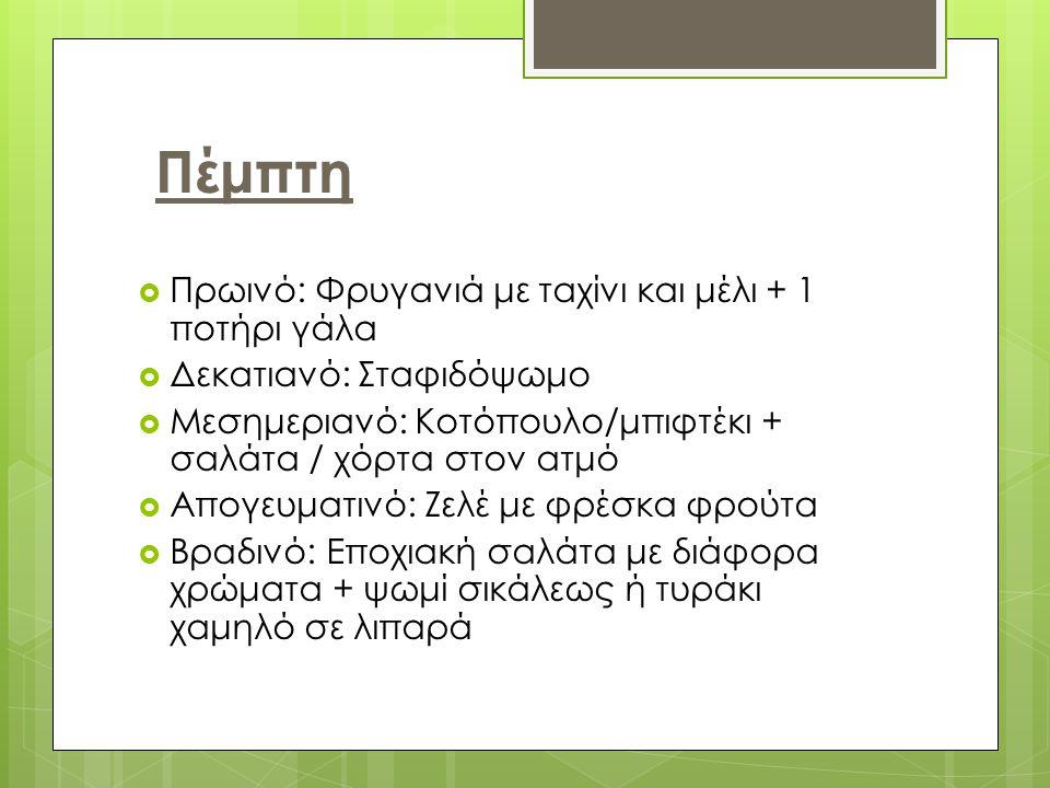 Πέμπτη  Πρωινό: Φρυγανιά με ταχίνι και μέλι + 1 ποτήρι γάλα  Δεκατιανό: Σταφιδόψωμο  Μεσημεριανό: Κοτόπουλο/μπιφτέκι + σαλάτα / χόρτα στον ατμό  Απογευματινό: Ζελέ με φρέσκα φρούτα  Βραδινό: Εποχιακή σαλάτα με διάφορα χρώματα + ψωμί σικάλεως ή τυράκι χαμηλό σε λιπαρά