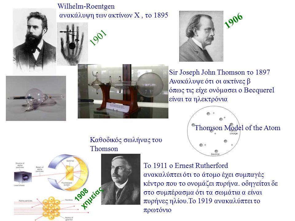 Wilhelm-Roentgen ανακάλυψη των ακτίνων Χ, το 1895 Sir Joseph John Thomson το 1897 Ανακάλυψε ότι οι ακτίνες β όπως τις είχε ονόμασει ο Becquerel είναι
