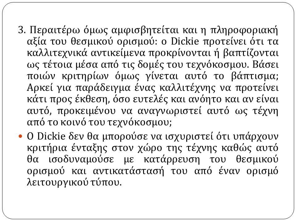 3. Περαιτέρω όμως αμφισβητείται και η πληροφοριακή αξία του θεσμικού ορισμού : ο Dickie προτείνει ότι τα καλλιτεχνικά αντικείμενα προκρίνονται ή βαπτί