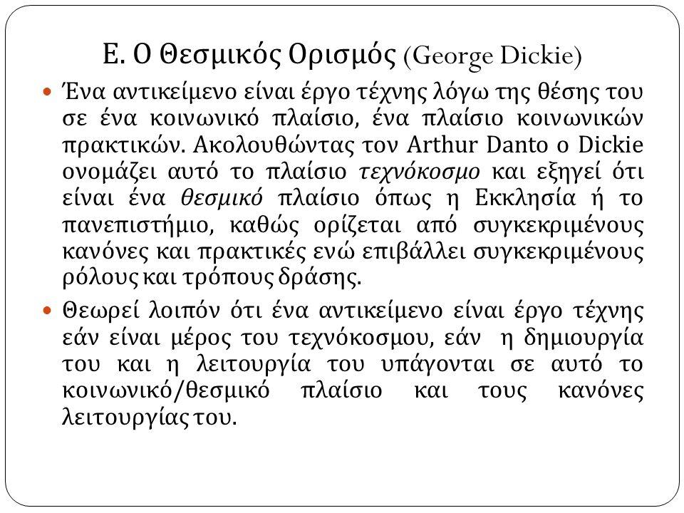Ε. Ο Θεσμικός Ορισμός (George Dickie) Ένα αντικείμενο είναι έργο τέχνης λόγω της θέσης του σε ένα κοινωνικό πλαίσιο, ένα πλαίσιο κοινωνικών πρακτικών.