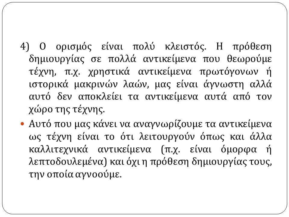 4) Ο ορισμός είναι πολύ κλειστός. Η πρόθεση δημιουργίας σε πολλά αντικείμενα που θεωρούμε τέχνη, π.