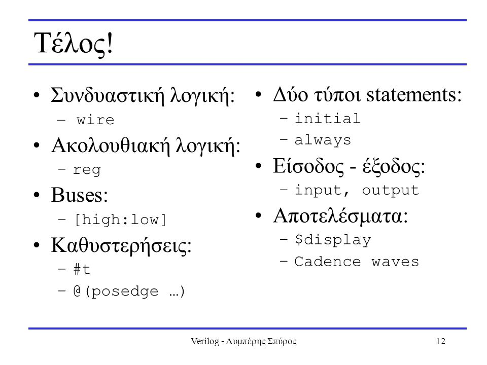Verilog - Λυμπέρης Σπύρος12 Τέλος! Συνδυαστική λογική: – wire Ακολουθιακή λογική: –reg Buses: –[high:low] Καθυστερήσεις: –#t –@(posedge …) Δύο τύποι s