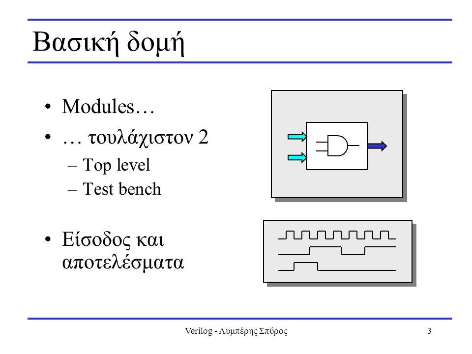 Verilog - Λυμπέρης Σπύρος3 Βασική δομή Modules… … τουλάχιστον 2 –Top level –Test bench Είσοδος και αποτελέσματα