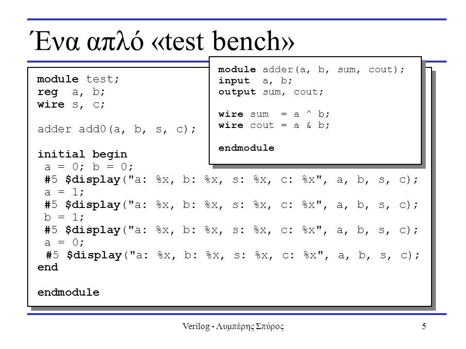 Verilog - Λυμπέρης Σπύρος5 Ένα απλό «test bench» module test; reg a, b; wire s, c; adder add0(a, b, s, c); initial begin a = 0; b = 0; #5 $display(