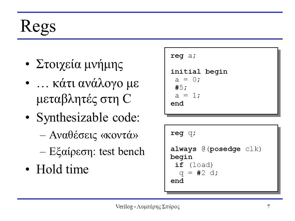 Verilog - Λυμπέρης Σπύρος8 Buses Καμία διαφορά στη συμπεριφορά Συμβάσεις: –[high : low] –[msb : lsb] Προσοχή στις συνδέσεις εκτός του module… module adder(a, b, sum, cout); input [7:0] a, b; output [7:0] sum; output cout; wire [8:0] tmp = a + b; wire [7:0] sum = tmp[7:0]; wire cout = tmp[8]; endmodule module adder(a, b, sum, cout); input [7:0] a, b; output [7:0] sum; output cout; wire [8:0] tmp = a + b; wire [7:0] sum = tmp[7:0]; wire cout = tmp[8]; endmodule